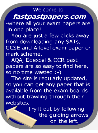 Welcome to fastpastpapers.com -where all your exam papers are in one place! You are just a few clicks away from downloading any SATs, GCSE and A-level exam paper or mark scheme. AQA, Edexcel & OCR past papers	are so easy to find here, so no time wasted :-) The site is regularly updated, so you can get any paper that is available from the exam boards without trawling through their websites. Try it out by following the guiding arrows on the left.